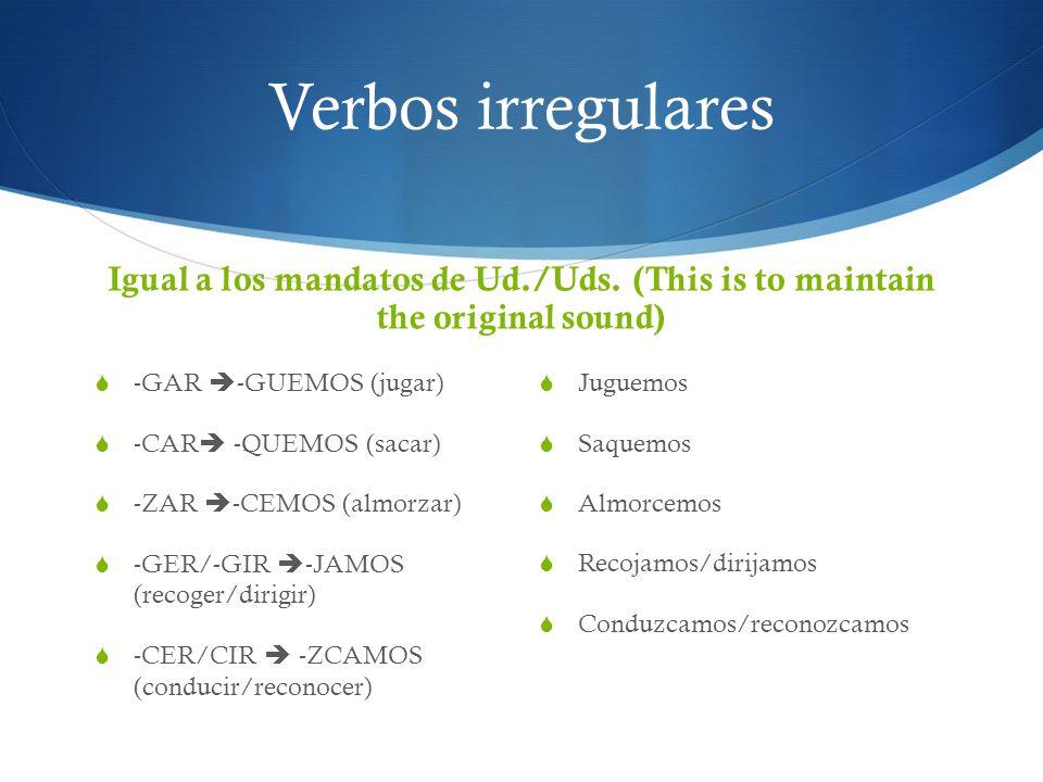 Verbos irregulares Igual a los mandatos de Ud./Uds. (This is to maintain the original sound) -GAR -GUEMOS (jugar)
