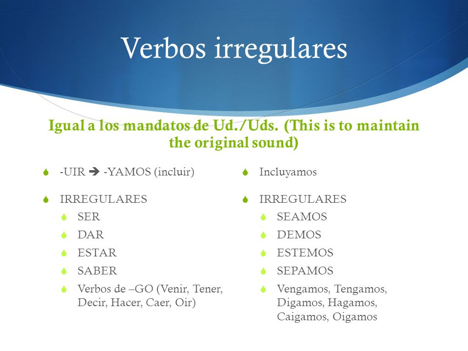 Verbos irregulares Igual a los mandatos de Ud./Uds. (This is to maintain the original sound) -UIR  -YAMOS (incluir)