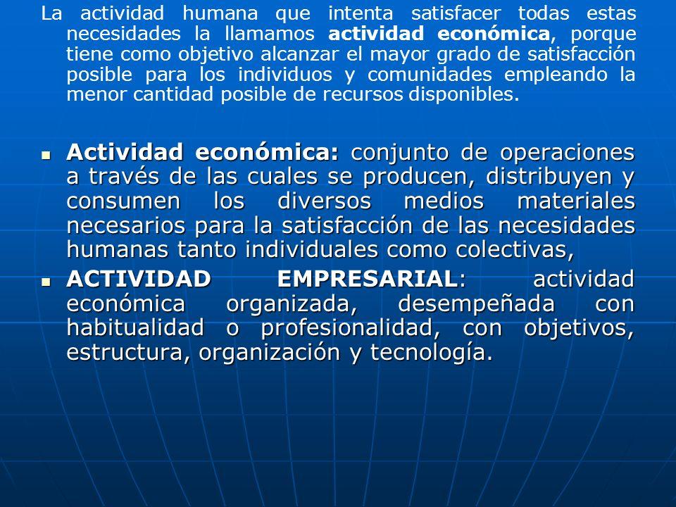 La actividad humana que intenta satisfacer todas estas necesidades la llamamos actividad económica, porque tiene como objetivo alcanzar el mayor grado de satisfacción posible para los individuos y comunidades empleando la menor cantidad posible de recursos disponibles.