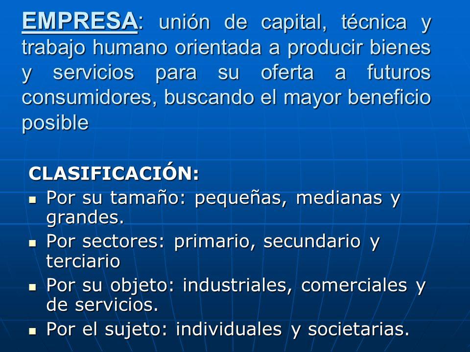 EMPRESA: unión de capital, técnica y trabajo humano orientada a producir bienes y servicios para su oferta a futuros consumidores, buscando el mayor beneficio posible