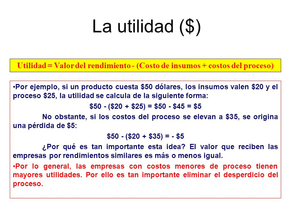La utilidad ($) Utilidad = Valor del rendimiento - (Costo de insumos + costos del proceso)