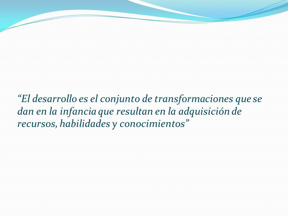 El desarrollo es el conjunto de transformaciones que se dan en la infancia que resultan en la adquisición de recursos, habilidades y conocimientos