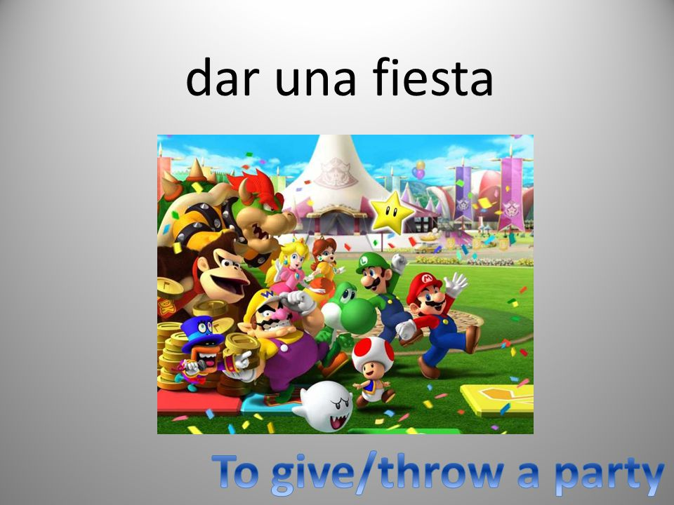 dar una fiesta To give/throw a party