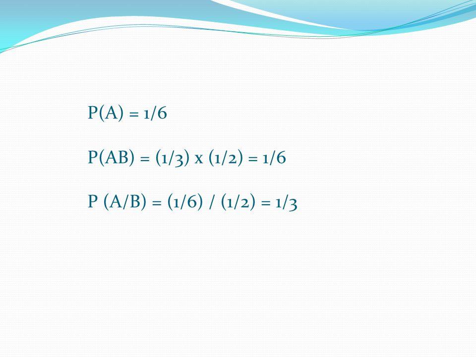 P(A) = 1/6 P(AB) = (1/3) x (1/2) = 1/6 P (A/B) = (1/6) / (1/2) = 1/3