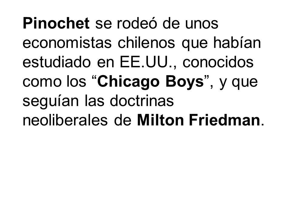 Pinochet se rodeó de unos economistas chilenos que habían estudiado en EE.UU., conocidos como los Chicago Boys , y que seguían las doctrinas neoliberales de Milton Friedman.