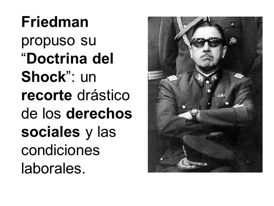 Friedman propuso su Doctrina del Shock : un recorte drástico de los derechos sociales y las condiciones laborales.