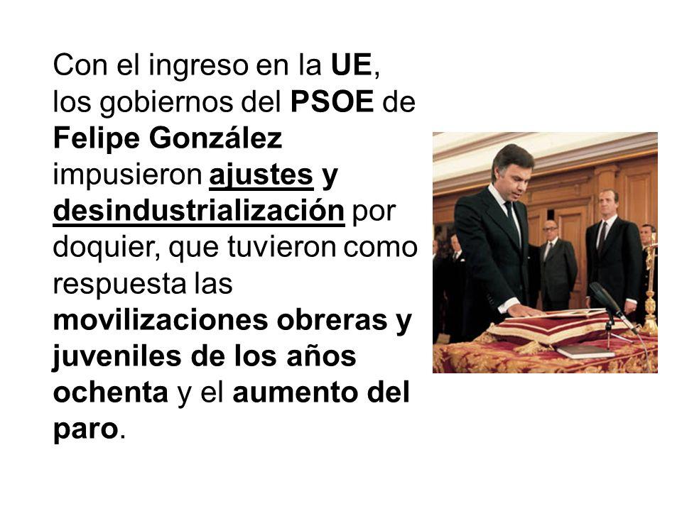 Con el ingreso en la UE, los gobiernos del PSOE de Felipe González impusieron ajustes y desindustrialización por doquier, que tuvieron como respuesta las movilizaciones obreras y juveniles de los años ochenta y el aumento del paro.