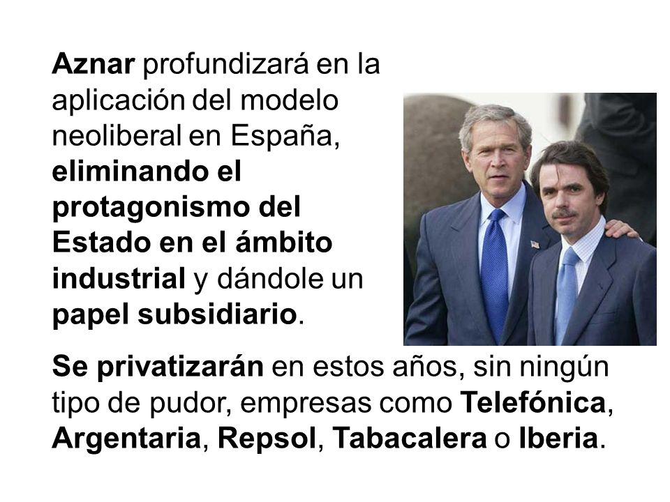 Aznar profundizará en la aplicación del modelo neoliberal en España, eliminando el protagonismo del Estado en el ámbito industrial y dándole un papel subsidiario.