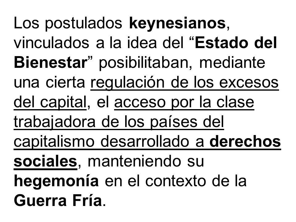 Los postulados keynesianos, vinculados a la idea del Estado del Bienestar posibilitaban, mediante una cierta regulación de los excesos del capital, el acceso por la clase trabajadora de los países del capitalismo desarrollado a derechos sociales, manteniendo su hegemonía en el contexto de la Guerra Fría.