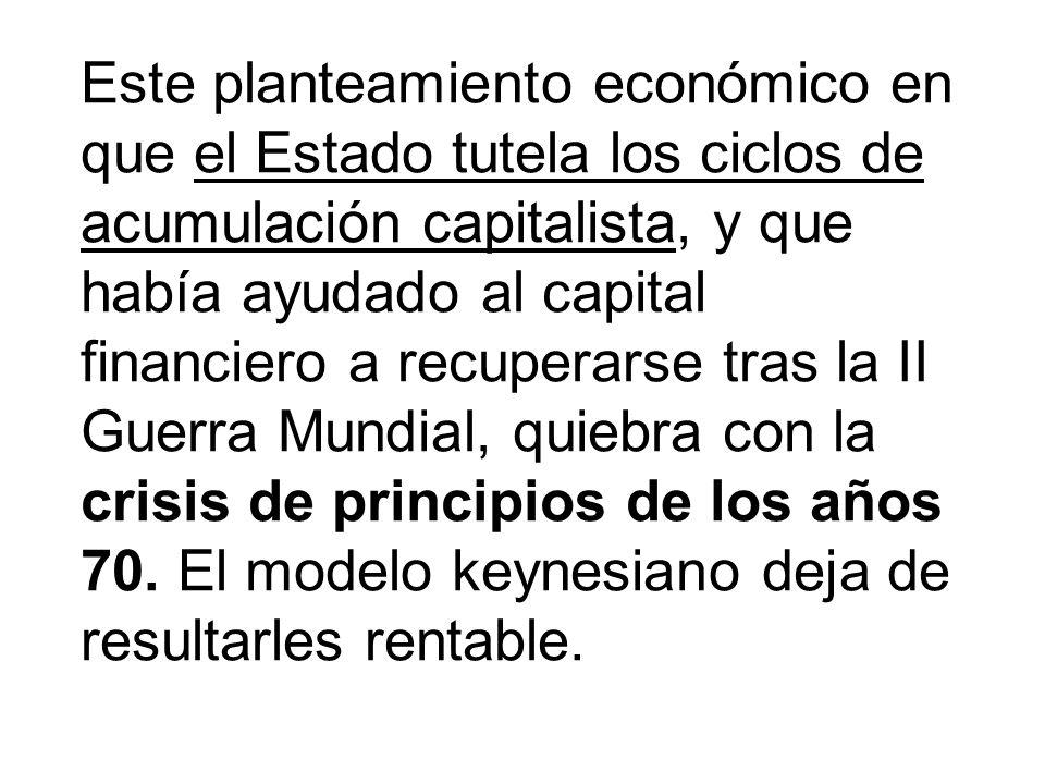 Este planteamiento económico en que el Estado tutela los ciclos de acumulación capitalista, y que había ayudado al capital financiero a recuperarse tras la II Guerra Mundial, quiebra con la crisis de principios de los años 70.