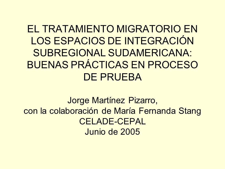 EL TRATAMIENTO MIGRATORIO EN LOS ESPACIOS DE INTEGRACIÓN SUBREGIONAL SUDAMERICANA: BUENAS PRÁCTICAS EN PROCESO DE PRUEBA Jorge Martínez Pizarro, con la colaboración de María Fernanda Stang CELADE-CEPAL Junio de 2005