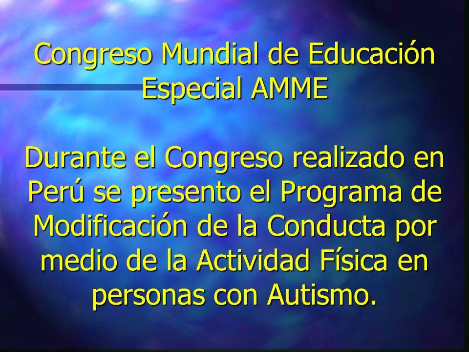 Congreso Mundial de Educación Especial AMME Durante el Congreso realizado en Perú se presento el Programa de Modificación de la Conducta por medio de la Actividad Física en personas con Autismo.
