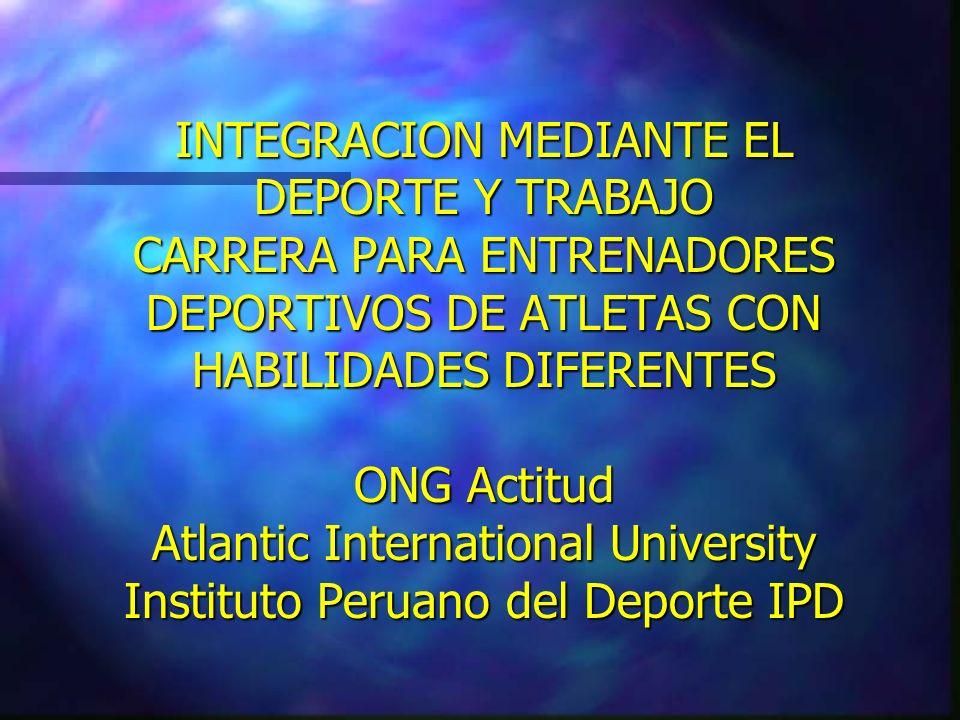 INTEGRACION MEDIANTE EL DEPORTE Y TRABAJO CARRERA PARA ENTRENADORES DEPORTIVOS DE ATLETAS CON HABILIDADES DIFERENTES ONG Actitud Atlantic International University Instituto Peruano del Deporte IPD