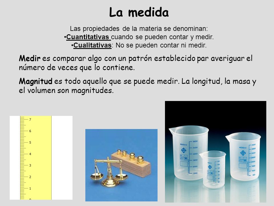 La medida Las propiedades de la materia se denominan: Cuantitativas cuando se pueden contar y medir.
