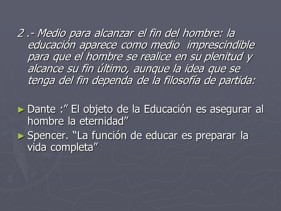 2 .- Medio para alcanzar el fin del hombre: la educación aparece como medio imprescindible para que el hombre se realice en su plenitud y alcance su fin último, aunque la idea que se tenga del fin dependa de la filosofía de partida: