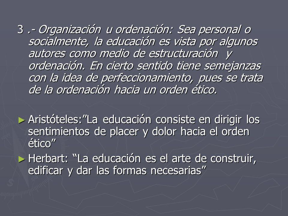 3 .- Organización u ordenación: Sea personal o socialmente, la educación es vista por algunos autores como medio de estructuración y ordenación. En cierto sentido tiene semejanzas con la idea de perfeccionamiento, pues se trata de la ordenación hacia un orden ético.
