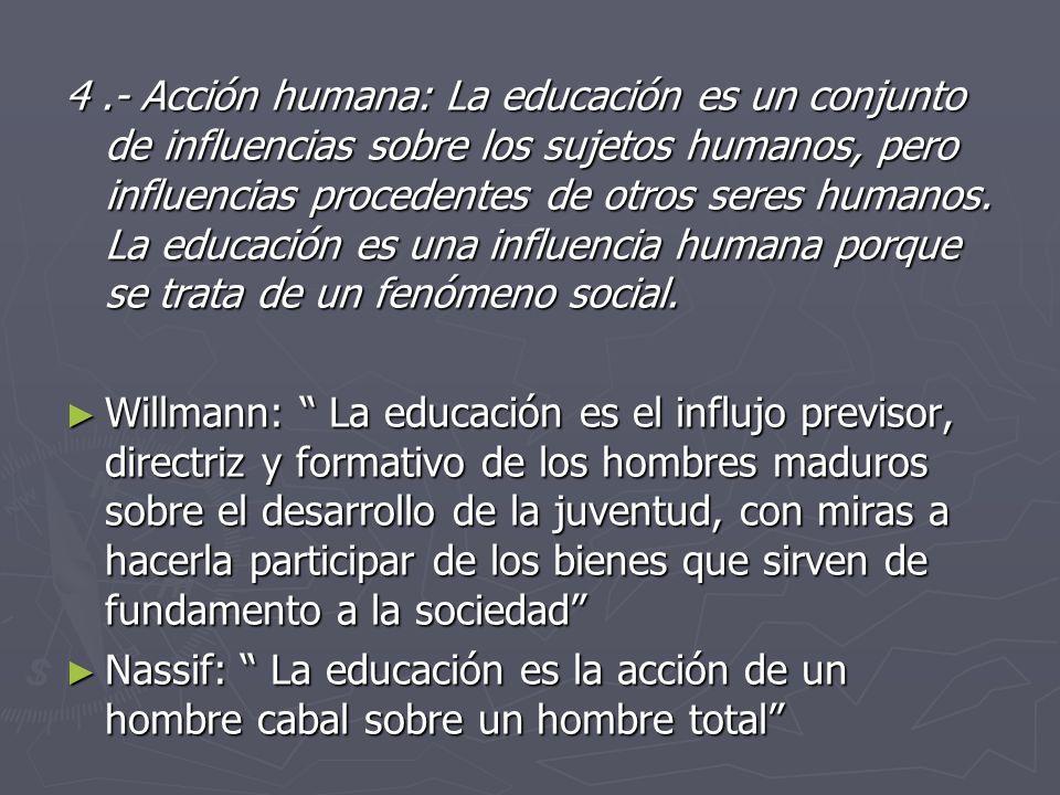 4 .- Acción humana: La educación es un conjunto de influencias sobre los sujetos humanos, pero influencias procedentes de otros seres humanos. La educación es una influencia humana porque se trata de un fenómeno social.