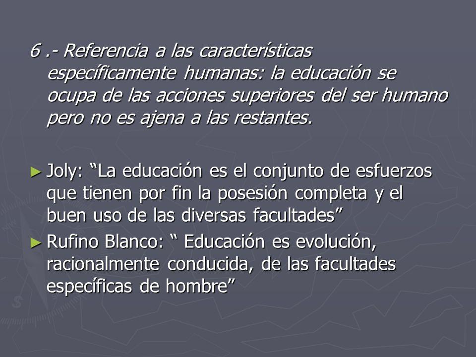 6 .- Referencia a las características específicamente humanas: la educación se ocupa de las acciones superiores del ser humano pero no es ajena a las restantes.