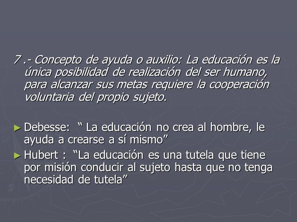 7 .- Concepto de ayuda o auxilio: La educación es la única posibilidad de realización del ser humano, para alcanzar sus metas requiere la cooperación voluntaria del propio sujeto.