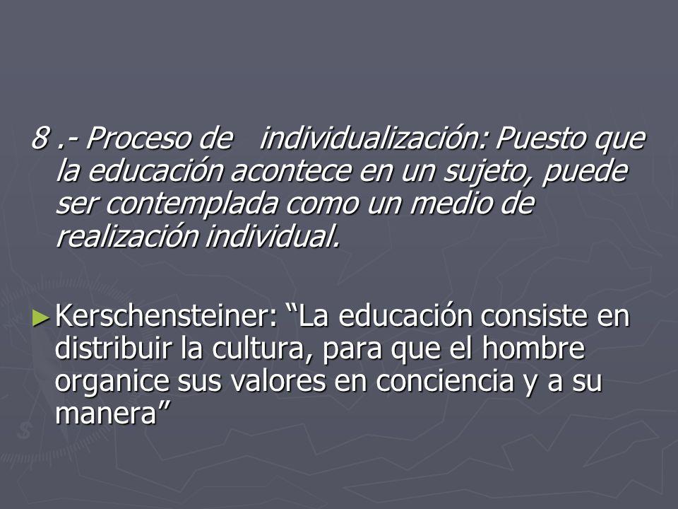 8 .- Proceso de individualización: Puesto que la educación acontece en un sujeto, puede ser contemplada como un medio de realización individual.