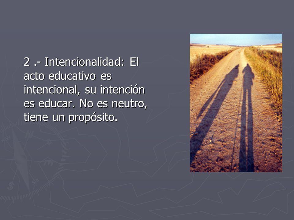 2 .- Intencionalidad: El acto educativo es intencional, su intención es educar.