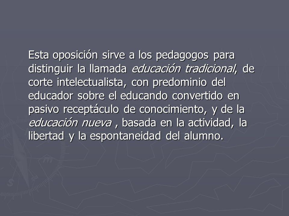 Esta oposición sirve a los pedagogos para distinguir la llamada educación tradicional, de corte intelectualista, con predominio del educador sobre el educando convertido en pasivo receptáculo de conocimiento, y de la educación nueva , basada en la actividad, la libertad y la espontaneidad del alumno.