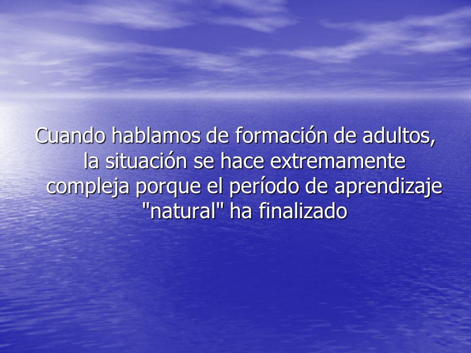 Cuando hablamos de formación de adultos, la situación se hace extremamente compleja porque el período de aprendizaje natural ha finalizado