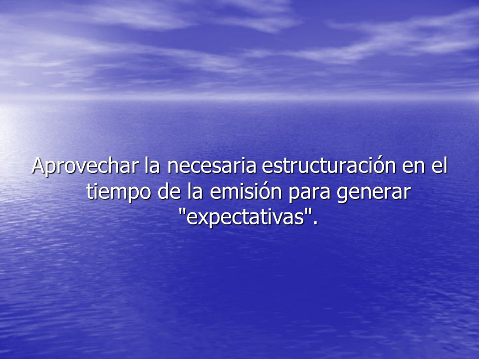 Aprovechar la necesaria estructuración en el tiempo de la emisión para generar expectativas .
