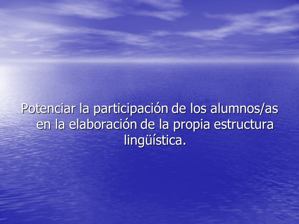 Potenciar la participación de los alumnos/as en la elaboración de la propia estructura lingüística.