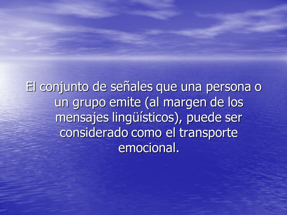 El conjunto de señales que una persona o un grupo emite (al margen de los mensajes lingüísticos), puede ser considerado como el transporte emocional.