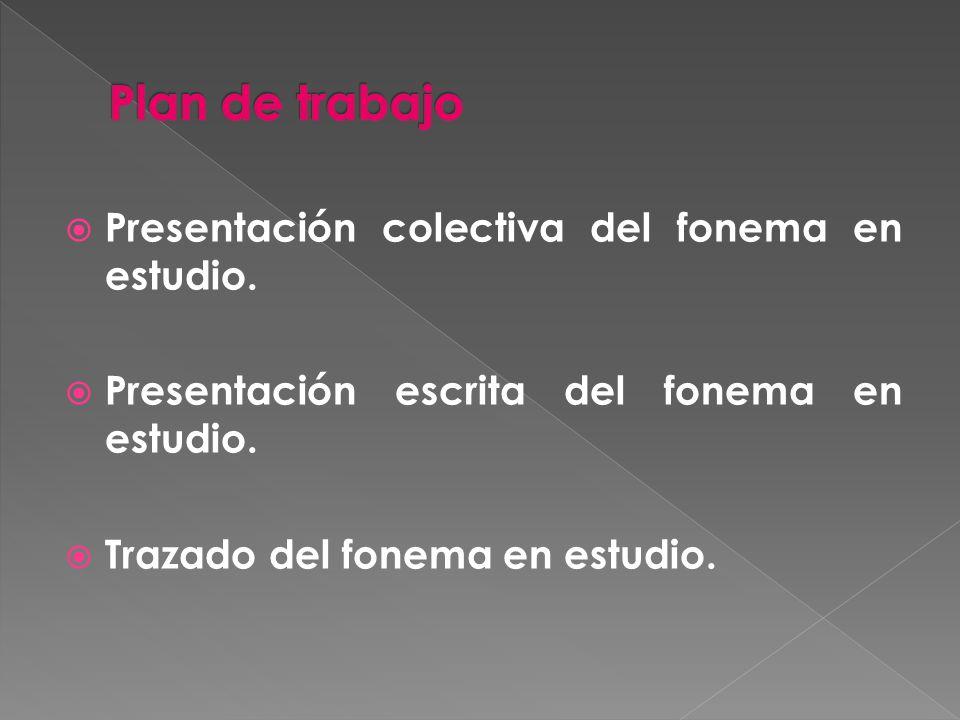 Plan de trabajo Presentación colectiva del fonema en estudio.