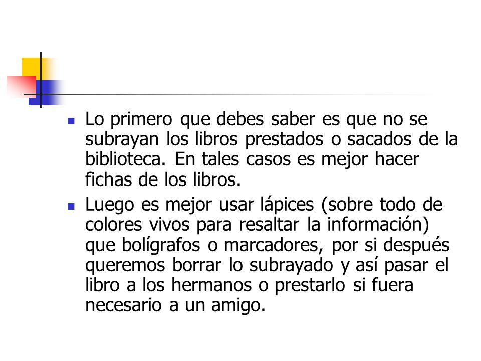 Lo primero que debes saber es que no se subrayan los libros prestados o sacados de la biblioteca. En tales casos es mejor hacer fichas de los libros.