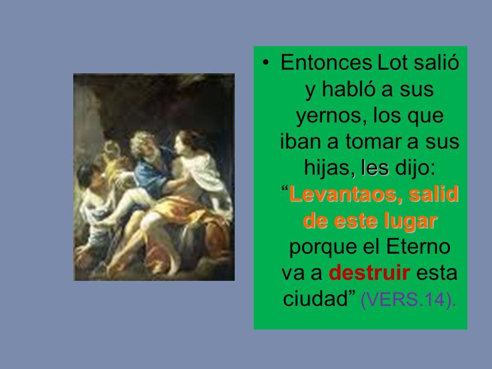 Entonces Lot salió y habló a sus yernos, los que iban a tomar a sus hijas, les dijo: Levantaos, salid de este lugar porque el Eterno va a destruir esta ciudad (VERS.14).