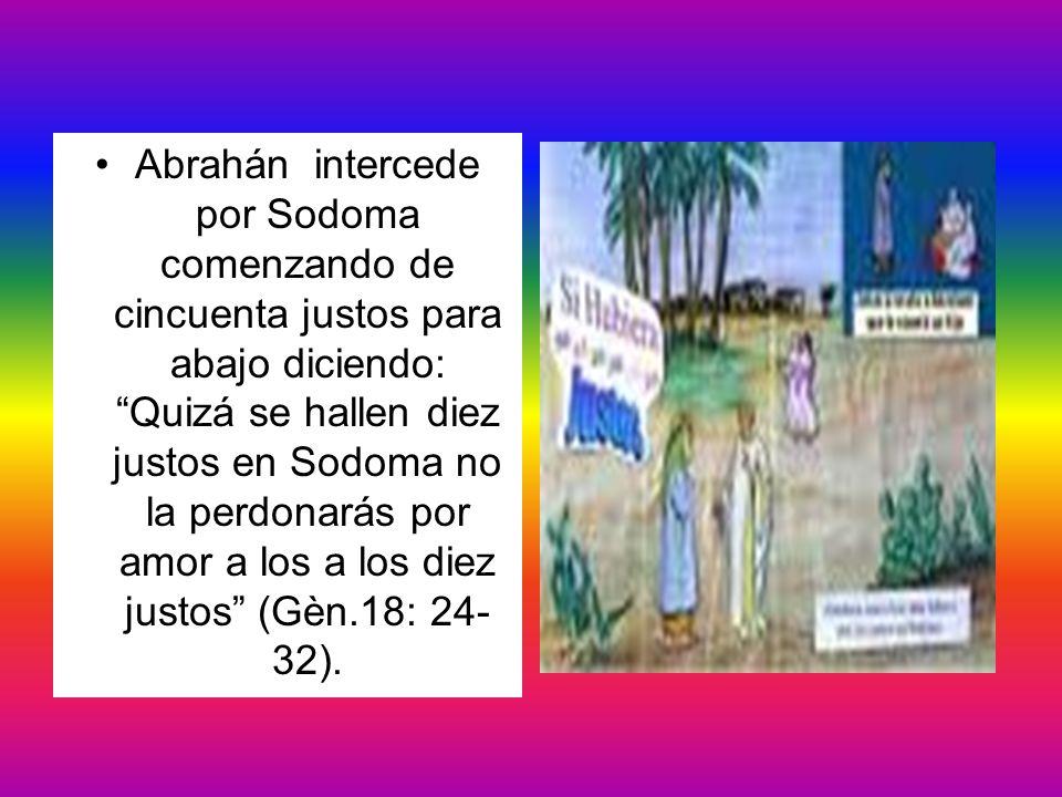 Abrahán intercede por Sodoma comenzando de cincuenta justos para abajo diciendo: Quizá se hallen diez justos en Sodoma no la perdonarás por amor a los a los diez justos (Gèn.18: 24-32).