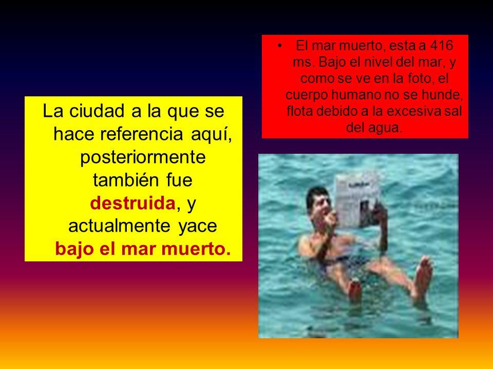 El mar muerto, esta a 416 ms. Bajo el nivel del mar, y como se ve en la foto, el cuerpo humano no se hunde, flota debido a la excesiva sal del agua.