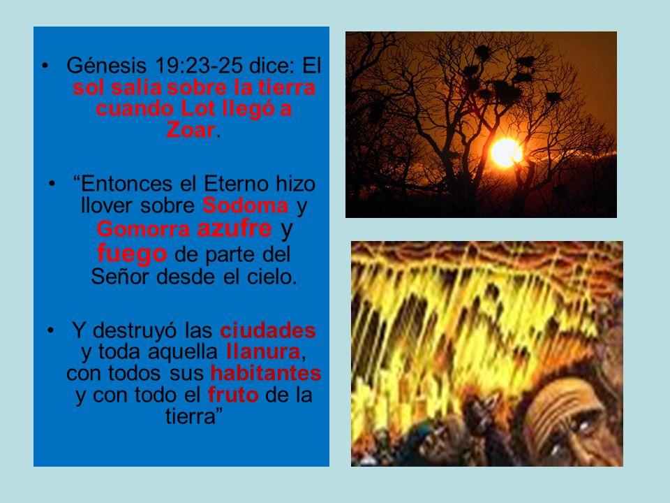 Génesis 19:23-25 dice: El sol salía sobre la tierra cuando Lot llegó a Zoar.