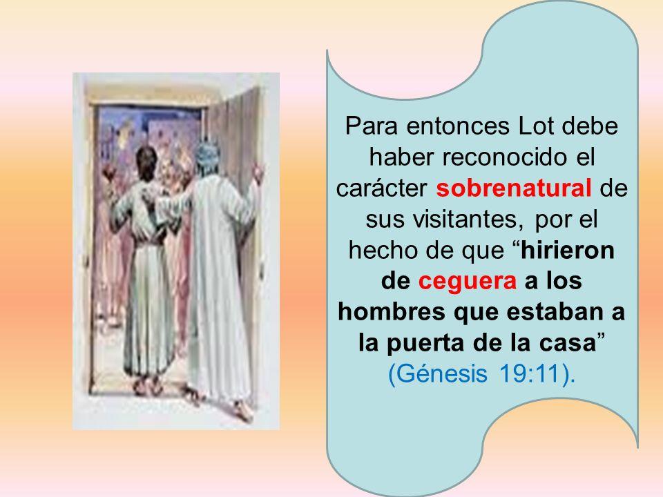 Para entonces Lot debe haber reconocido el carácter sobrenatural de sus visitantes, por el hecho de que hirieron de ceguera a los hombres que estaban a la puerta de la casa (Génesis 19:11).