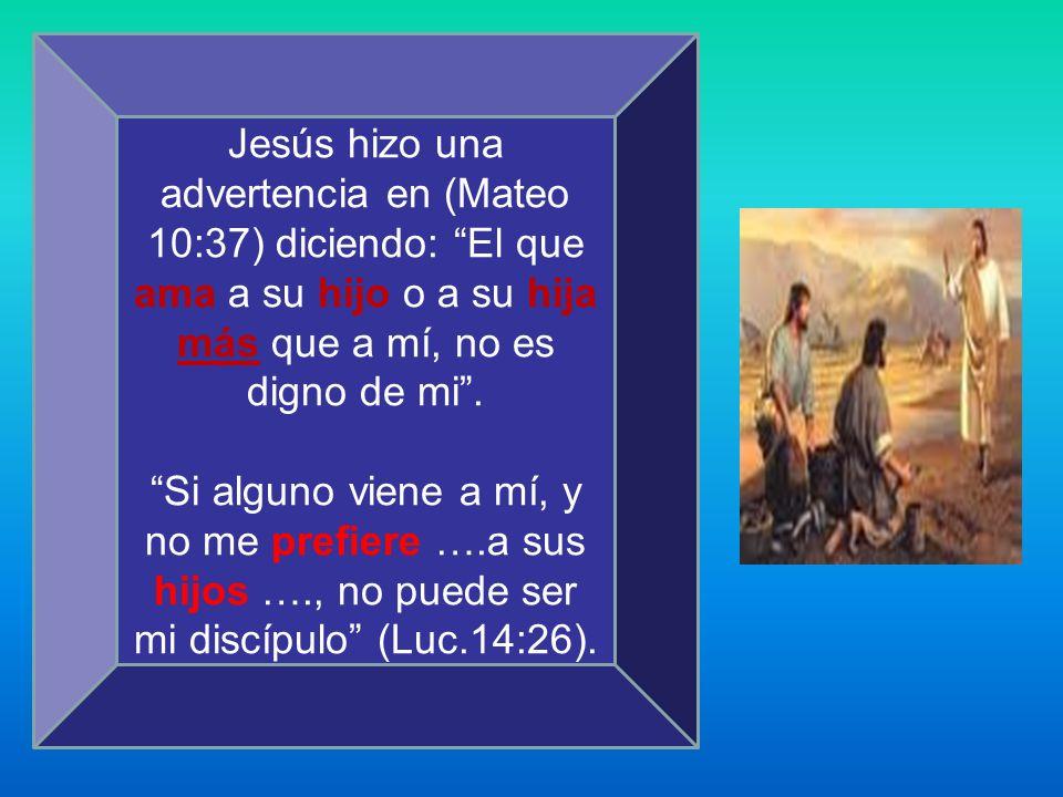 Jesús hizo una advertencia en (Mateo 10:37) diciendo: El que ama a su hijo o a su hija más que a mí, no es digno de mi .