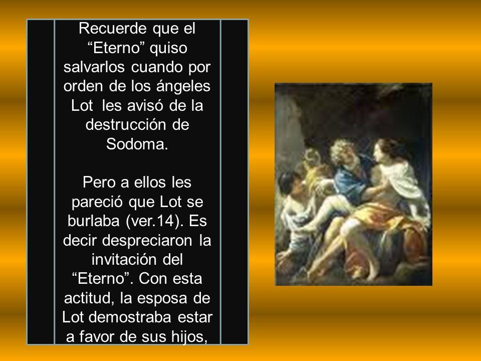 Recuerde que el Eterno quiso salvarlos cuando por orden de los ángeles Lot les avisó de la destrucción de Sodoma.