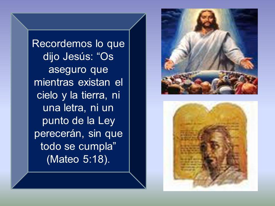 Recordemos lo que dijo Jesús: Os aseguro que mientras existan el cielo y la tierra, ni una letra, ni un punto de la Ley perecerán, sin que todo se cumpla (Mateo 5:18).