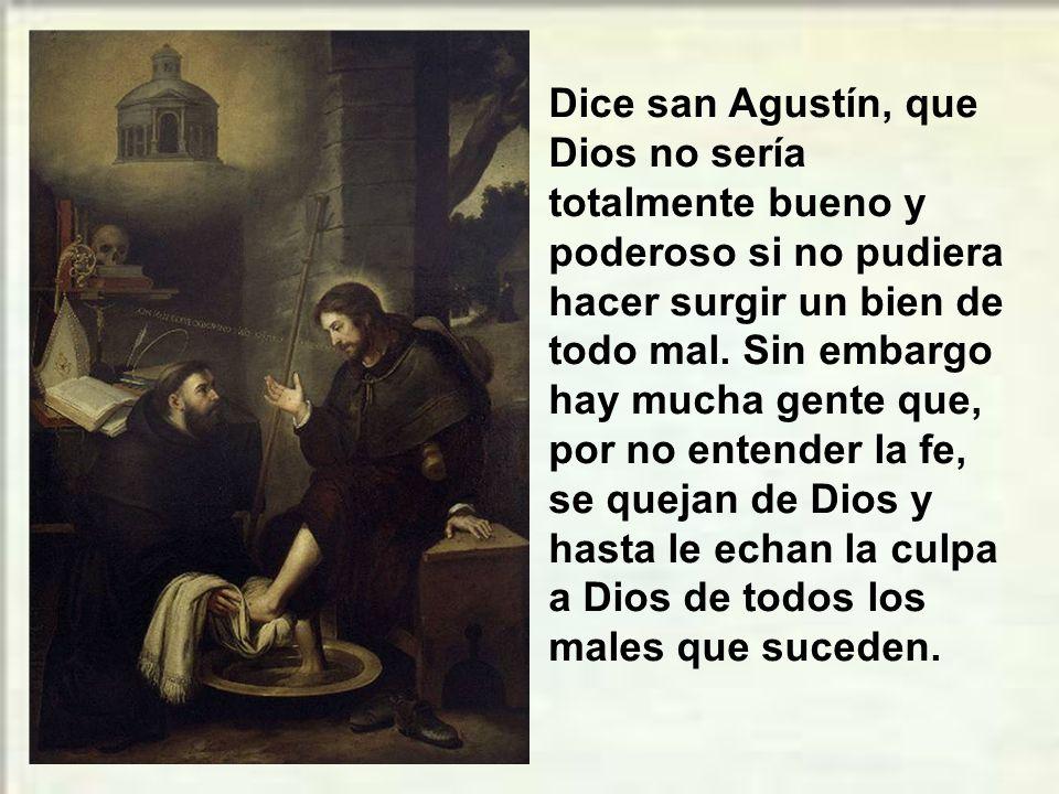 Dice san Agustín, que Dios no sería totalmente bueno y poderoso si no pudiera hacer surgir un bien de todo mal.