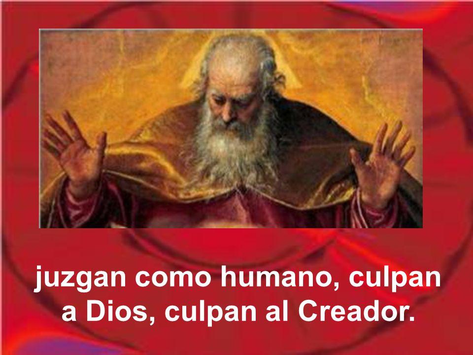 juzgan como humano, culpan a Dios, culpan al Creador.