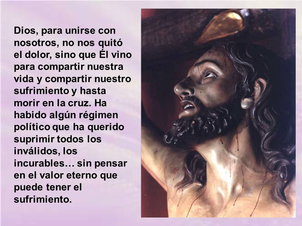 Dios, para unirse con nosotros, no nos quitó el dolor, sino que Él vino para compartir nuestra vida y compartir nuestro sufrimiento y hasta morir en la cruz.