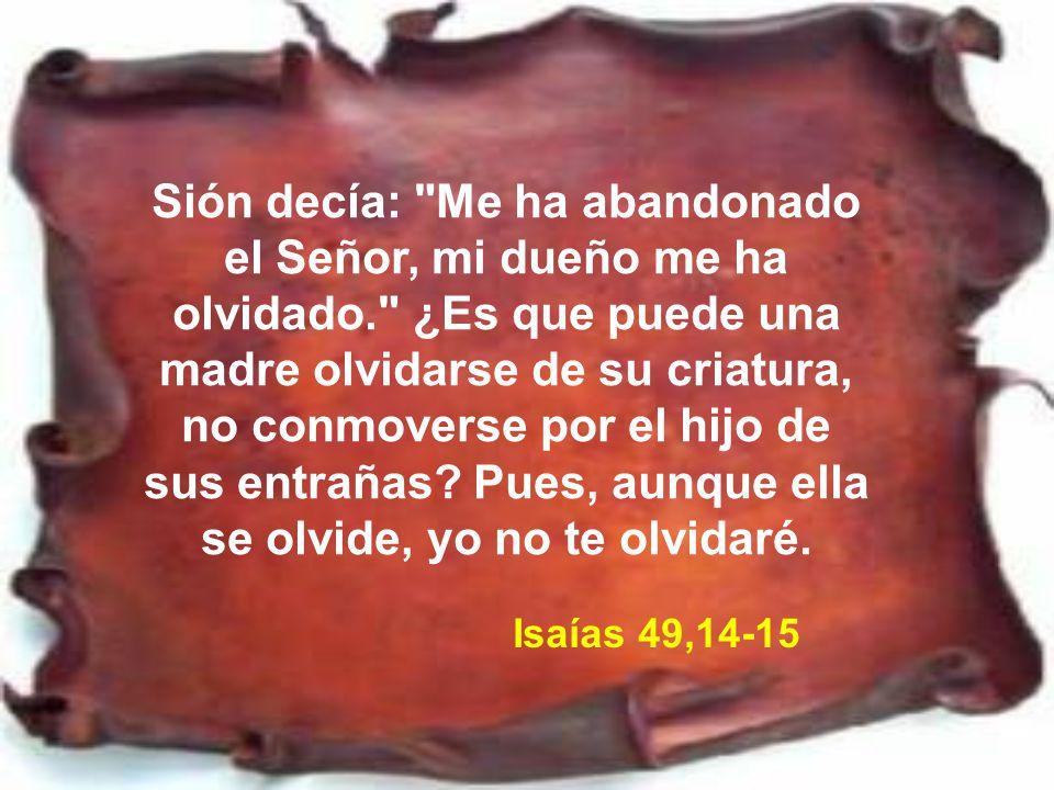 Sión decía: Me ha abandonado el Señor, mi dueño me ha olvidado
