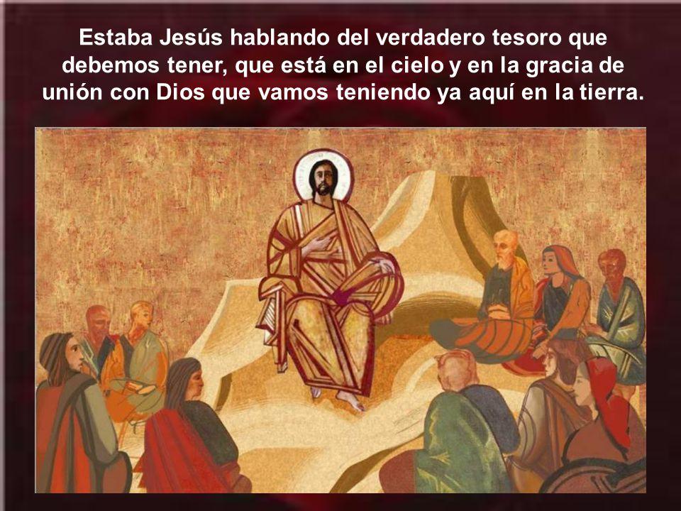 Estaba Jesús hablando del verdadero tesoro que debemos tener, que está en el cielo y en la gracia de unión con Dios que vamos teniendo ya aquí en la tierra.
