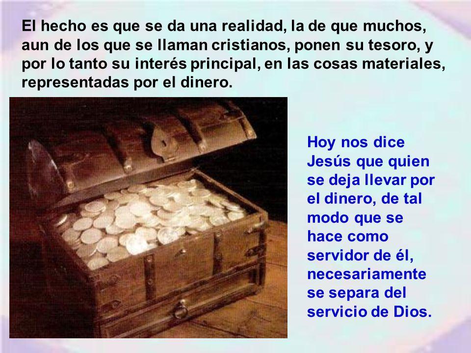El hecho es que se da una realidad, la de que muchos, aun de los que se llaman cristianos, ponen su tesoro, y por lo tanto su interés principal, en las cosas materiales, representadas por el dinero.