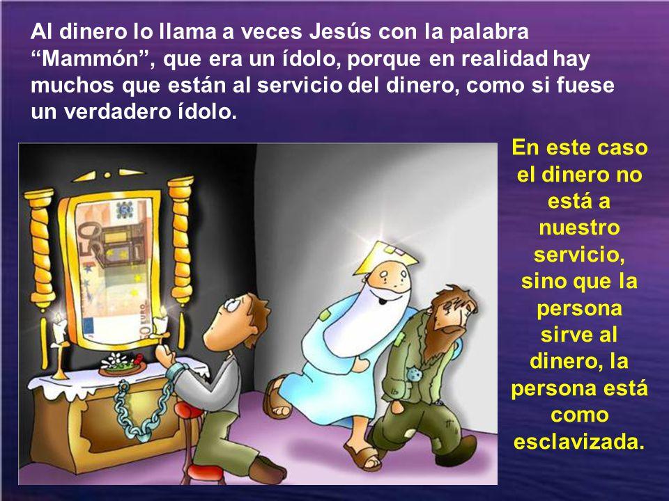 Al dinero lo llama a veces Jesús con la palabra Mammón , que era un ídolo, porque en realidad hay muchos que están al servicio del dinero, como si fuese un verdadero ídolo.