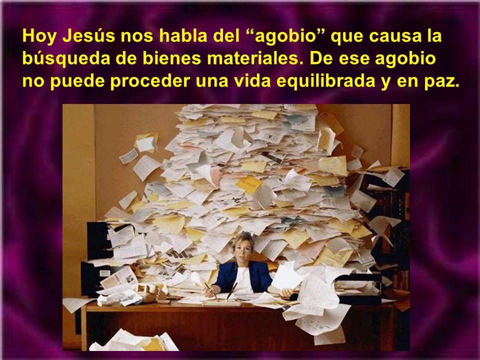 Hoy Jesús nos habla del agobio que causa la búsqueda de bienes materiales.