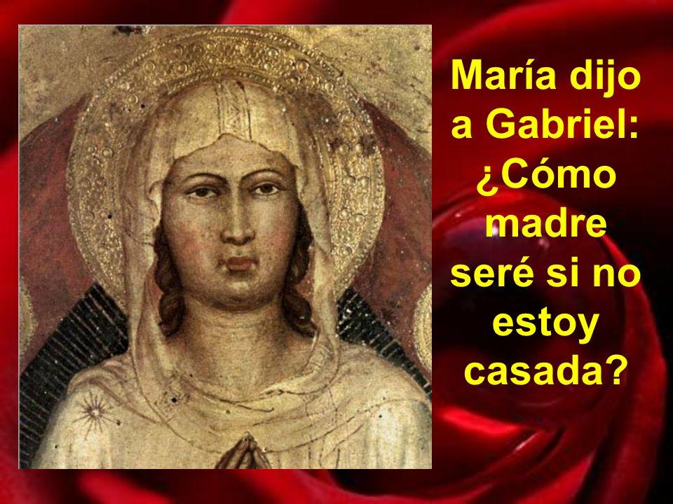 María dijo a Gabriel: ¿Cómo madre seré si no estoy casada