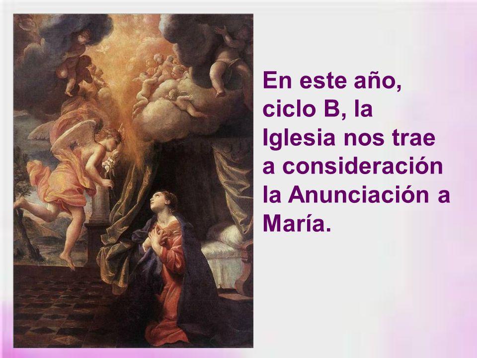 En este año, ciclo B, la Iglesia nos trae a consideración la Anunciación a María.